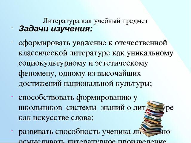 Литература как учебный предмет  Задачи изучения: сформировать уважение к от...