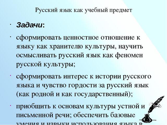 Русский язык как учебный предмет Задачи: сформировать ценностное отношение к...