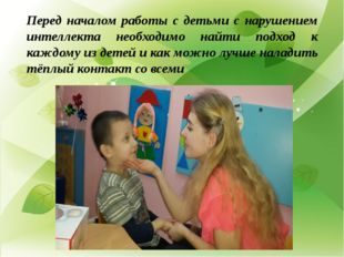 Перед началом работы с детьми с нарушением интеллекта необходимо найти подхо