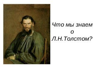 Что мы знаем о Л.Н.Толстом?