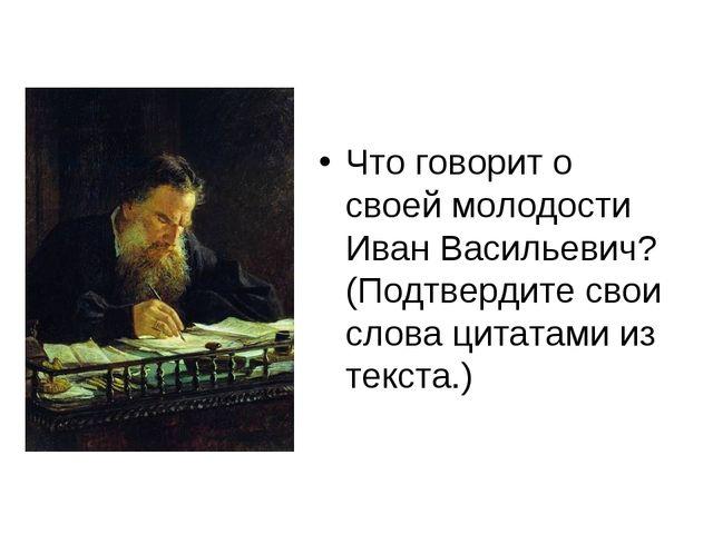 Что говорит о своей молодости Иван Васильевич? (Подтвердите свои слова цитат...