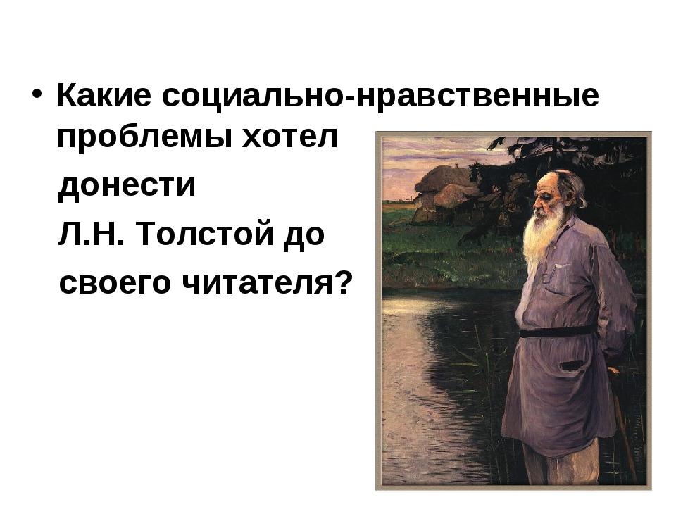 Какие социально-нравственные проблемы хотел донести Л.Н. Толстой до своего ч...