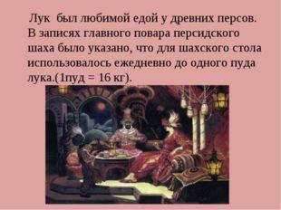 Лук был любимой едой удревних персов. Взаписях главного повара персидского