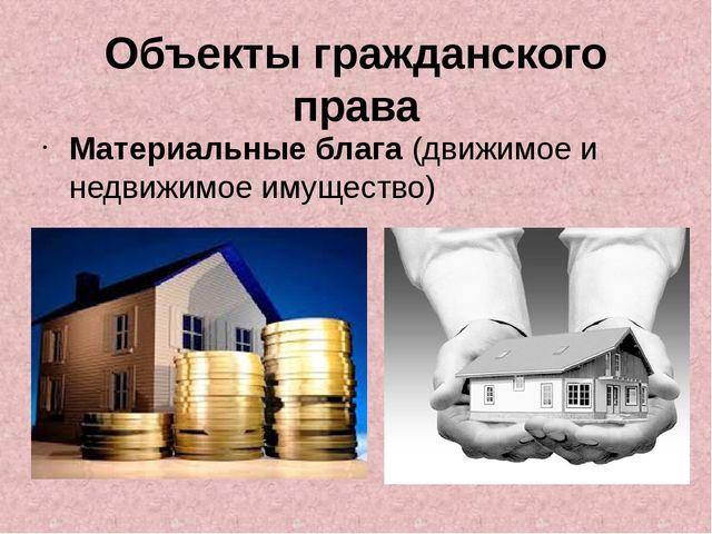 Объекты гражданского права Материальные блага (движимое и недвижимое имущество)