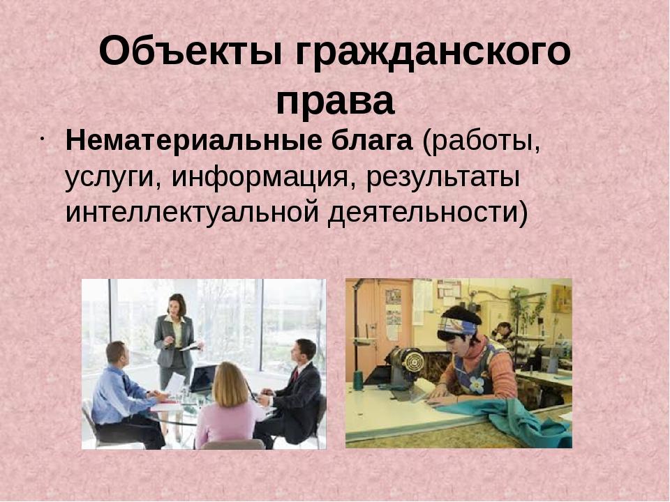 Объекты гражданского права Нематериальные блага (работы, услуги, информация,...
