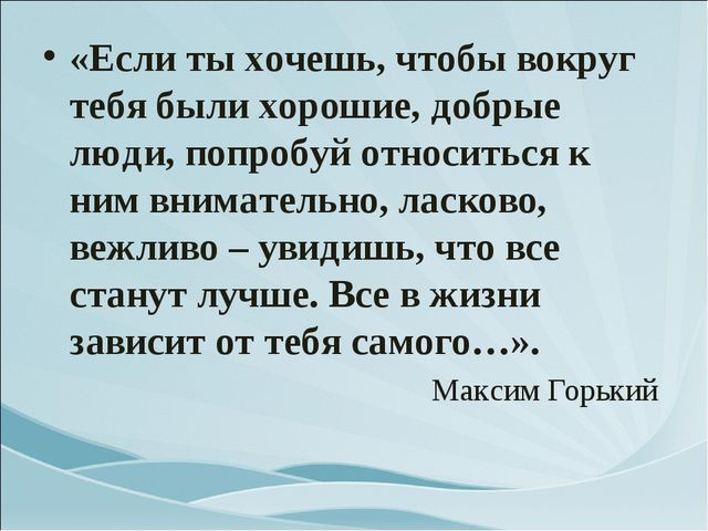 «Если ты хочешь, чтобы вокруг тебя были хорошие, добрые люди, попробуй относи...