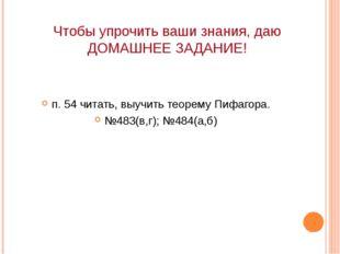 Чтобы упрочить ваши знания, даю ДОМАШНЕЕ ЗАДАНИЕ! п. 54 читать, выучить теоре