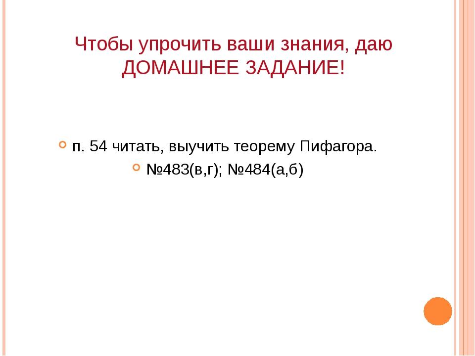 Чтобы упрочить ваши знания, даю ДОМАШНЕЕ ЗАДАНИЕ! п. 54 читать, выучить теоре...