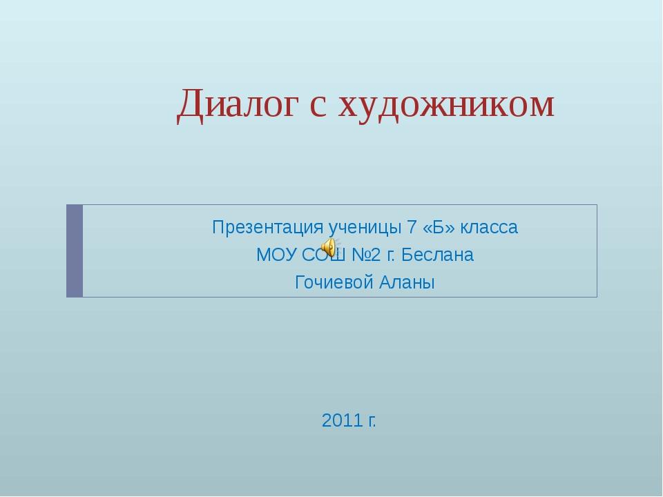 Диалог с художником Презентация ученицы 7 «Б» класса МОУ СОШ №2 г. Беслана Го...