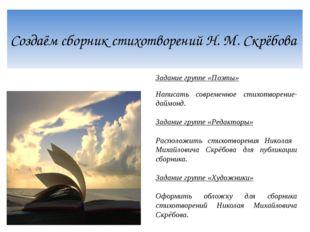 Создаём сборник стихотворений Н. М. Скрёбова Задание группе «Поэты» Написать