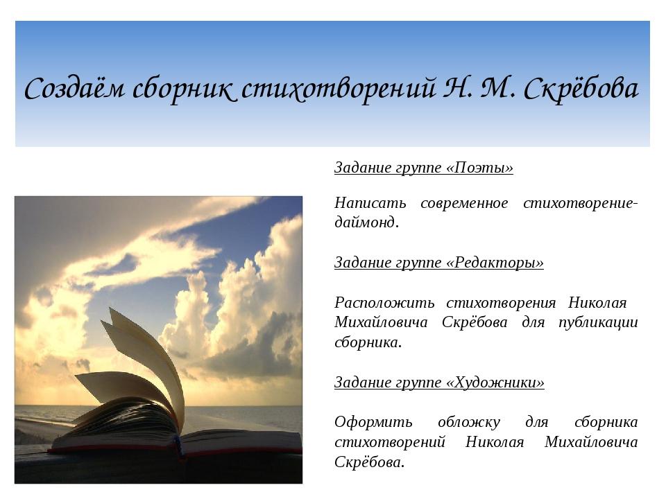 Создаём сборник стихотворений Н. М. Скрёбова Задание группе «Поэты» Написать...