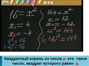 * Квадратный корень из числа а- это такое число, квадрат которого равен а.