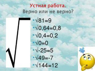 √81=9 √0,64=0,8 √0,4=0,2 √0=0 √-25=5 √49=-7 √144=12 *