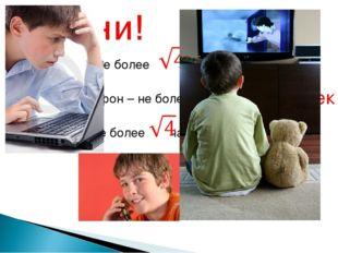 Компьютер – не более мин = Сотовый телефон – не более сек= Телевизор – не бол