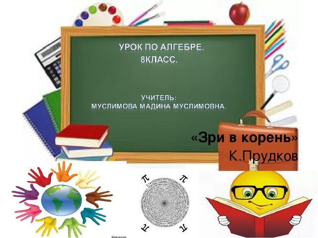 «Зри в корень» К.Прудков *