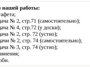 План нашей работы: 1) эстафета; 2) задача № 2, стр.71 (самостоятельно); 3) за