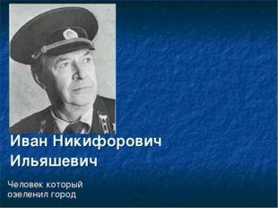 Иван Никифорович Ильяшевич Человек который озеленил город