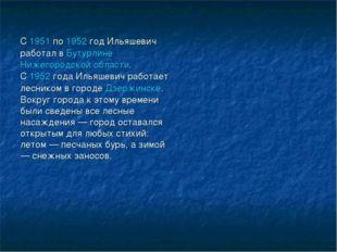 С1951по1952год Ильяшевич работал вБутурлинеНижегородской области. С195