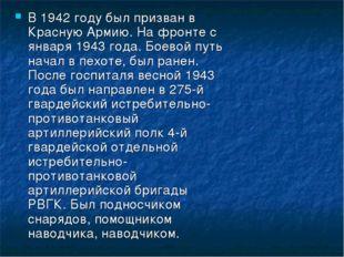 В 1942 году был призван в Красную Армию. На фронте с января 1943 года. Боевой