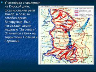 Участвовал с сражении на Курской дуге, форсировании реки Днепр, в боях за осв