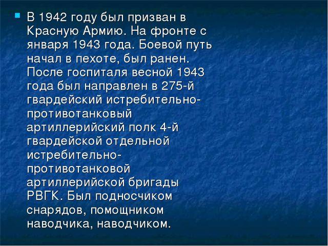 В 1942 году был призван в Красную Армию. На фронте с января 1943 года. Боевой...