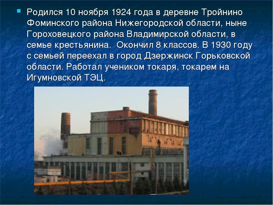 Родился 10 ноября 1924 года в деревне Тройнино Фоминского района Нижегородско...