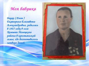Моя бабушка Бауэр ( Роот ) Екатерина-Елизавета Александровна. родилась в 1927