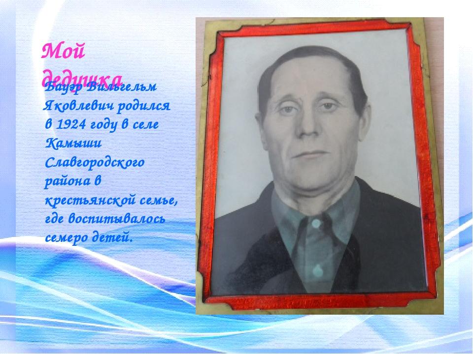 Мой дедушка Бауэр Вильгельм Яковлевич родился в 1924 году в селе Камыши Славг...