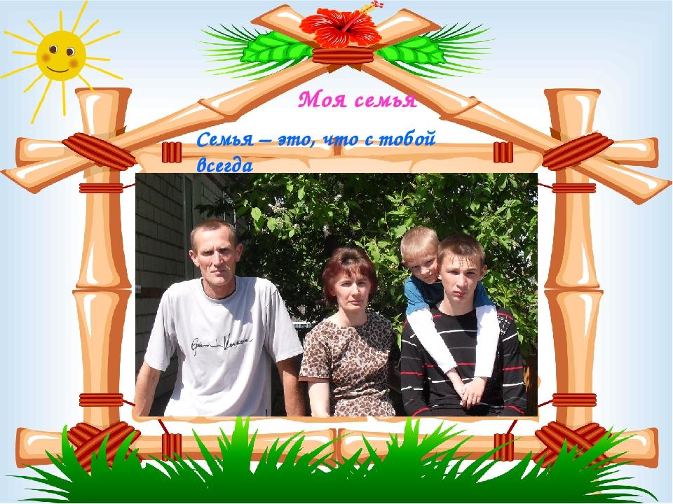 Моя семья Семья – это, что с тобой всегда