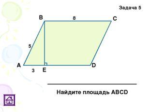 Задача 5 5 8 3 Е D С В А Найдите площадь АВСD