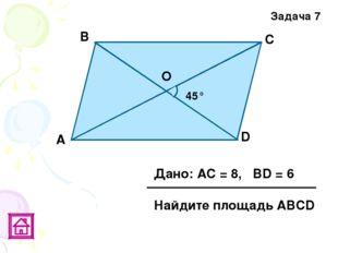 Задача 7 45° D О С В А Дано: АС = 8, ВD = 6 Найдите площадь АВСD