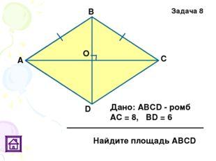 О Задача 8 D С В А Дано: АВСD - ромб АС = 8, ВD = 6 Найдите площадь АВСD