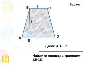 Задача 1 3 4 Е D С В А Дано: АD = 7 Найдите площадь трапеции АВСD.