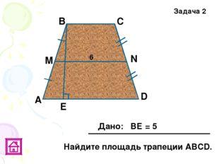 Е В Задача 2 М А D С N 6 Дано: ВЕ = 5 Найдите площадь трапеции АВСD.