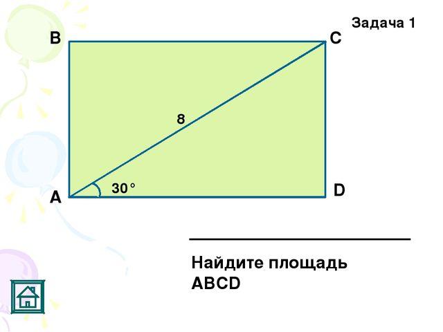 Задача 1 30° 8 D С В А Найдите площадь АВСD
