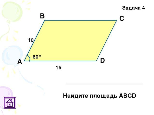 D Задача 4 60° 10 15 С А В Найдите площадь АВСD