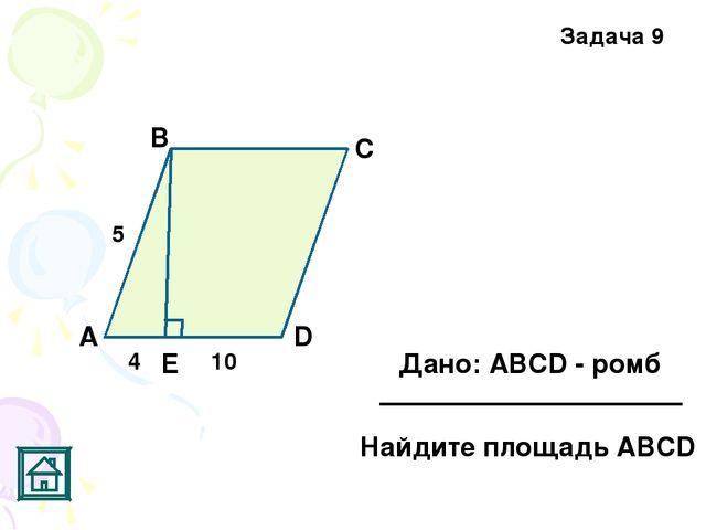 Задача 9 5 4 10 Е D С В А Дано: АВСD - ромб Найдите площадь АВСD