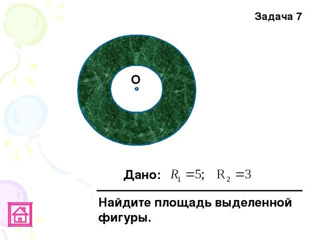 Задача 7 О Дано: Найдите площадь выделенной фигуры.