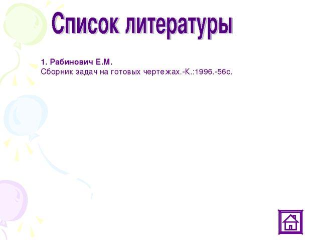 1. Рабинович Е.М. Сборник задач на готовых чертежах.-К.:1996.-56с.