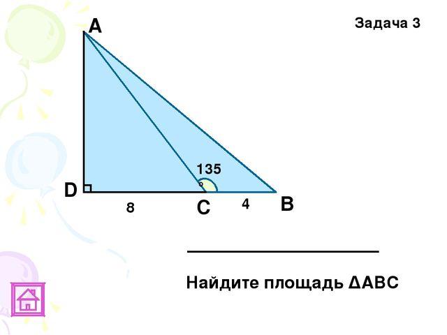В D Задача 3 135° 4 8 А С Найдите площадь ΔАВС
