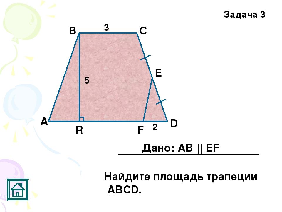 Задача 3 5 2 3 R F Е D С В А Дано: АВ || EF Найдите площадь трапеции АВСD.