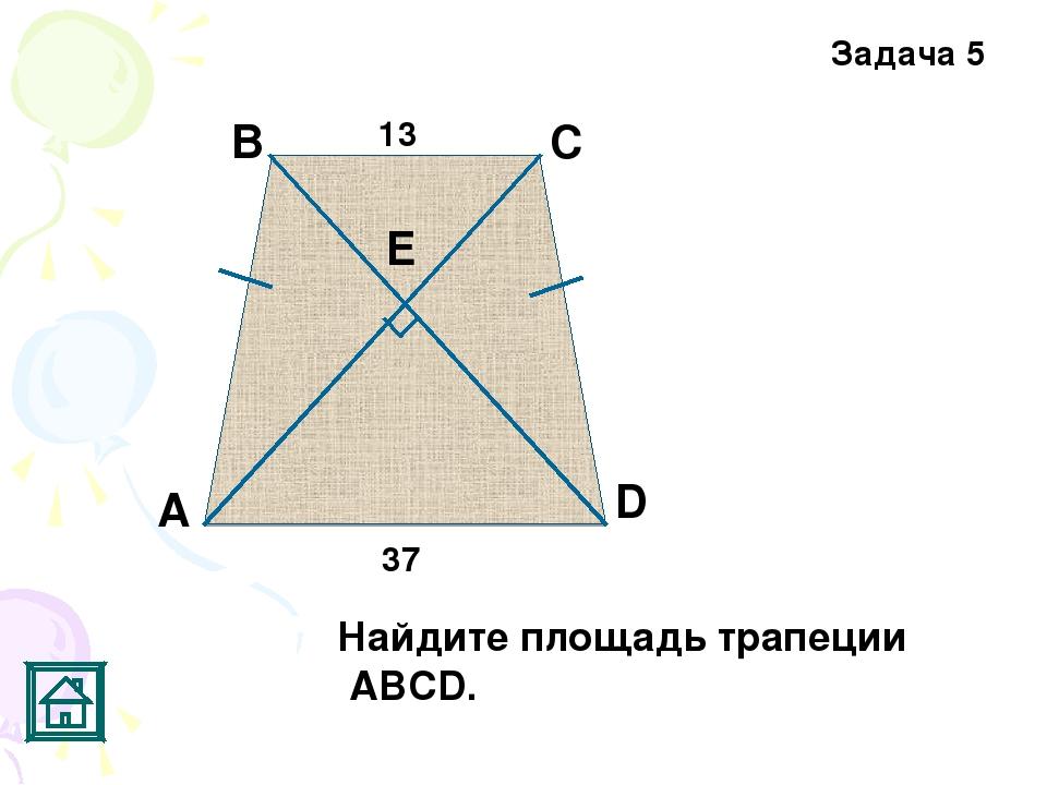 C D Задача 5 А В Е 13 37 Найдите площадь трапеции АВСD.