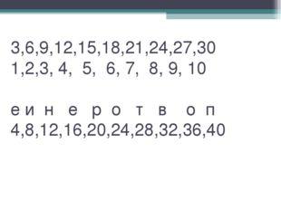 3,6,9,12,15,18,21,24,27,30 1,2,3, 4, 5, 6, 7, 8, 9, 10 е и н е р о т в о п 4,