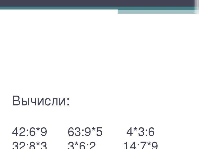 Вычисли: 42:6*9 63:9*5 4*3:6 32:8*3 3*6:2 14:7*9 3*8:4 49:7*4 64:8*6