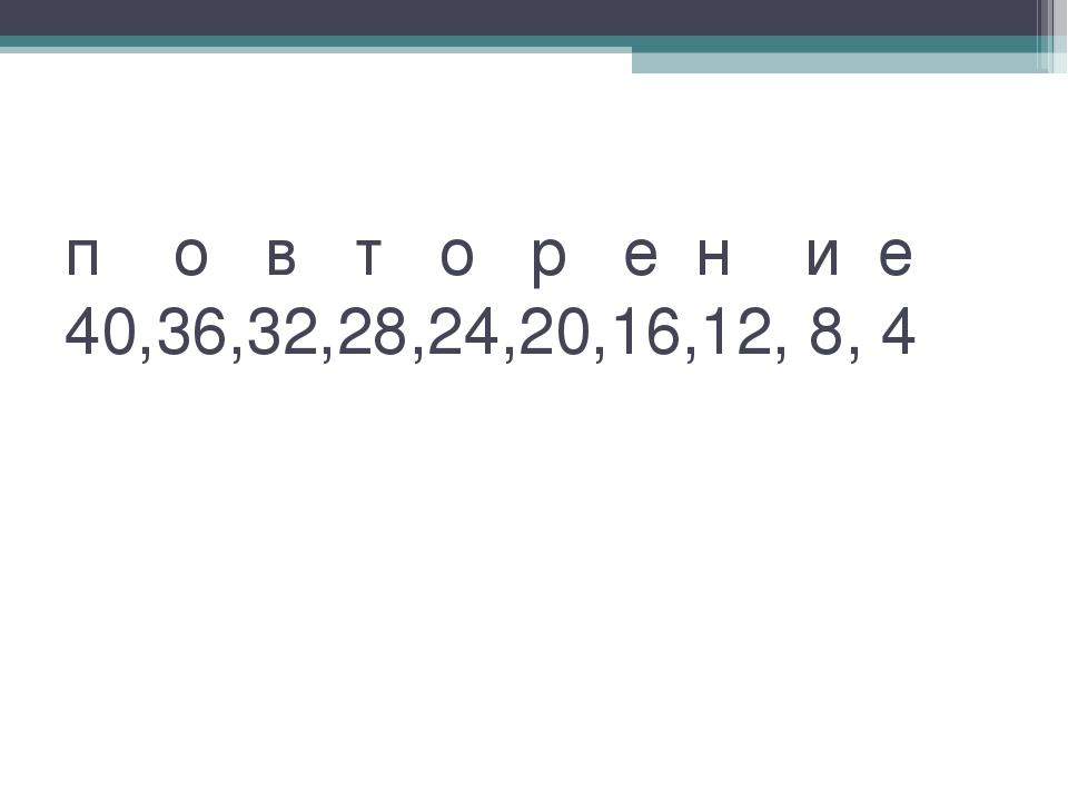 п о в т о р е н и е 40,36,32,28,24,20,16,12, 8, 4