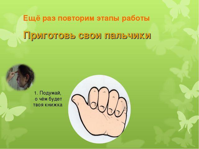 Ещё раз повторим этапы работы Приготовь свои пальчики 1. Подумай, о чём будет...