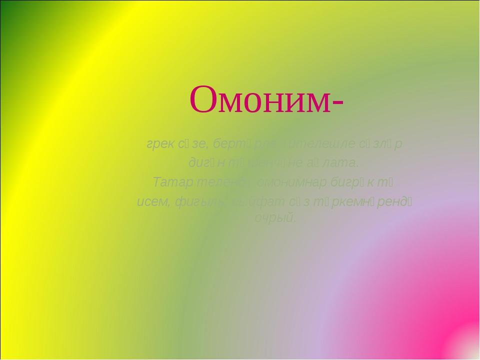 Омоним- грек сүзе, бертөрле әйтелешле сүзләр дигән төшенчәне аңлата. Татар т...