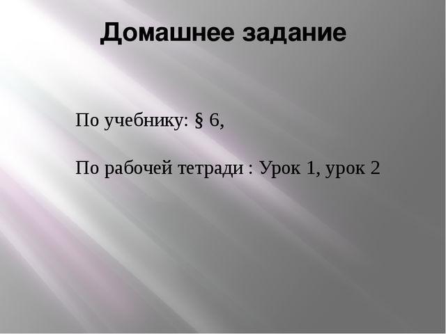 Домашнее задание По учебнику: § 6, По рабочей тетради : Урок 1, урок 2