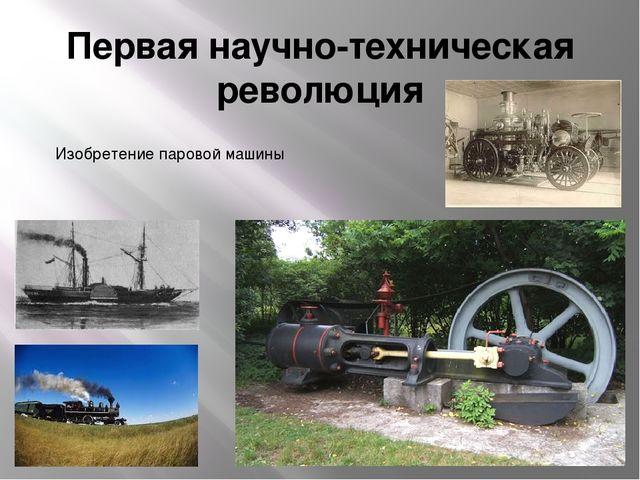 Первая научно-техническая революция Изобретение паровой машины