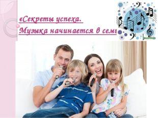 «Секреты успеха. Музыка начинается в семье»